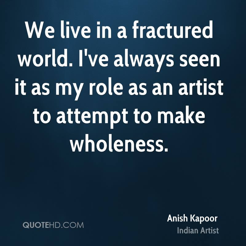We live in a fractured world. I've always seen it as my role as an artist to attempt to make wholeness.