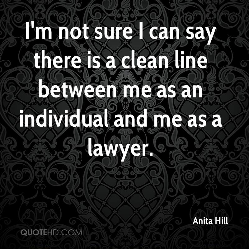 I'm not sure I can say there is a clean line between me as an individual and me as a lawyer.