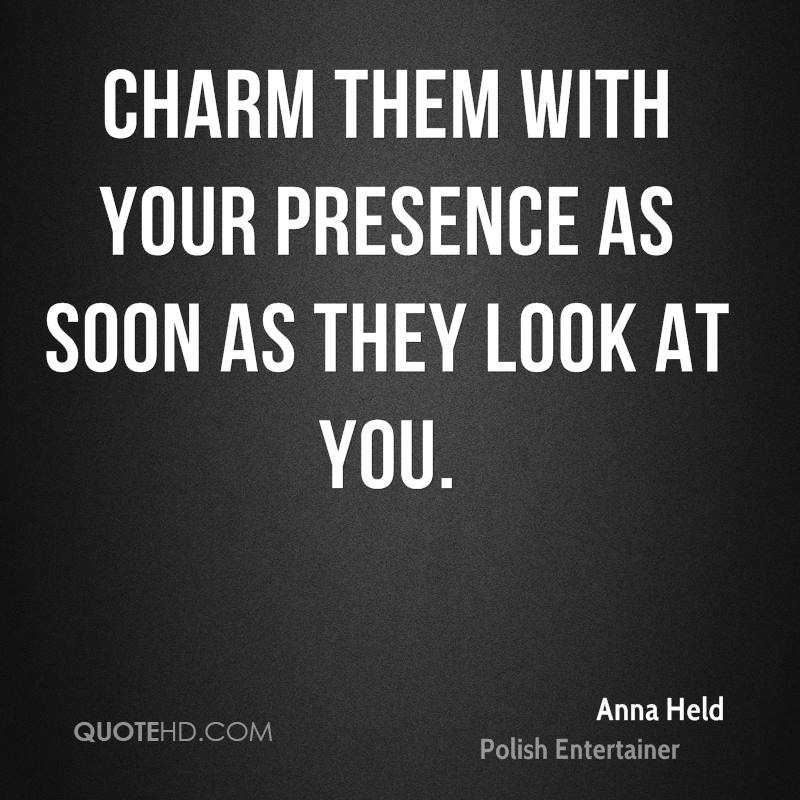 Charm them with your presence as soon as they look at you.