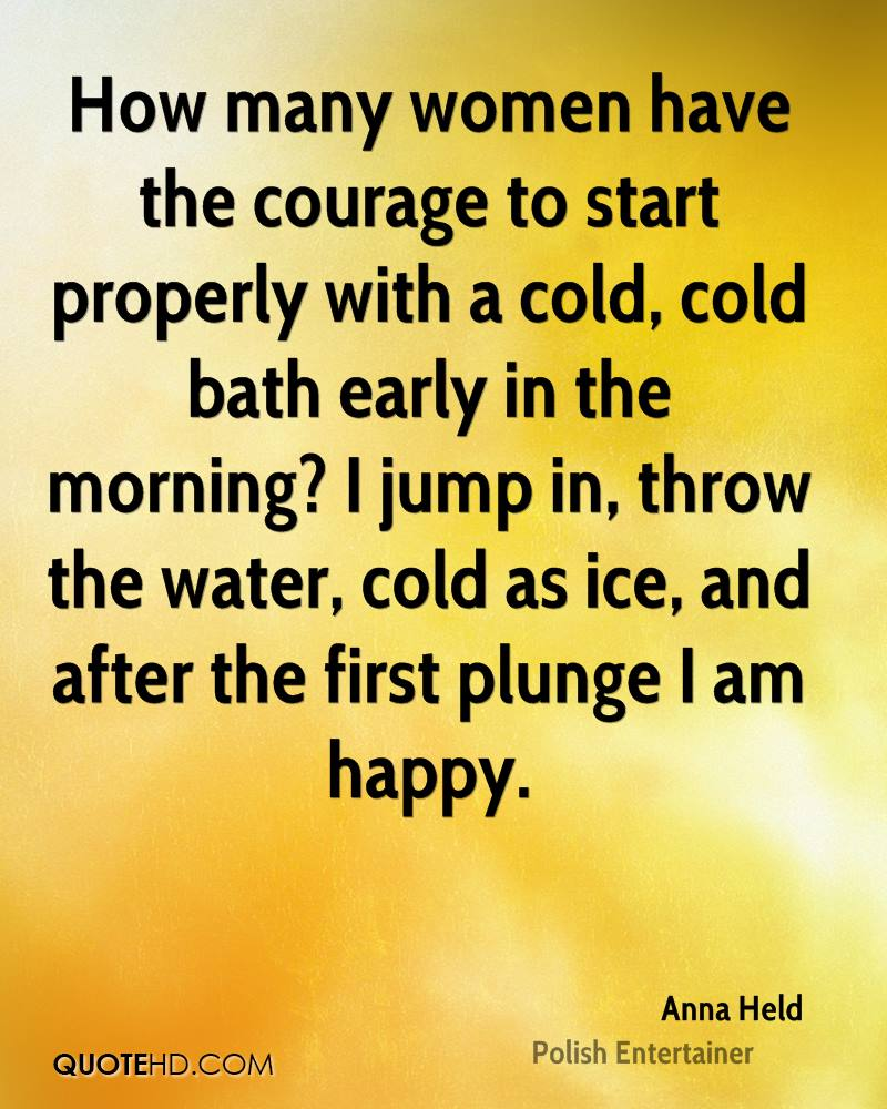 How many women have the courage to start properly with a cold, cold bath early in the morning? I jump in, throw the water, cold as ice, and after the first plunge I am happy.