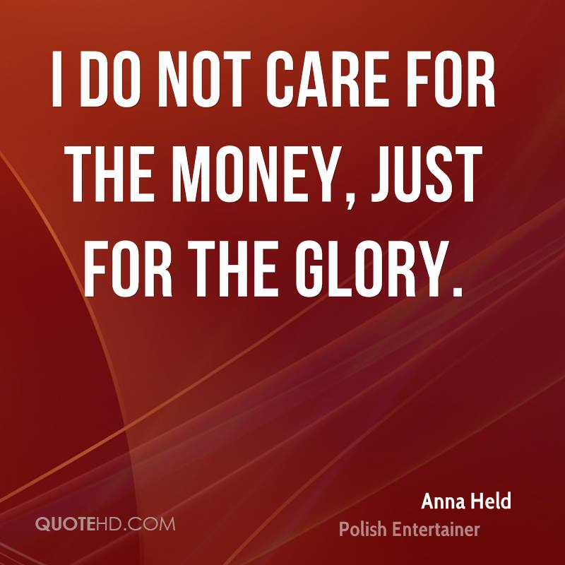 I do not care for the money, just for the glory.