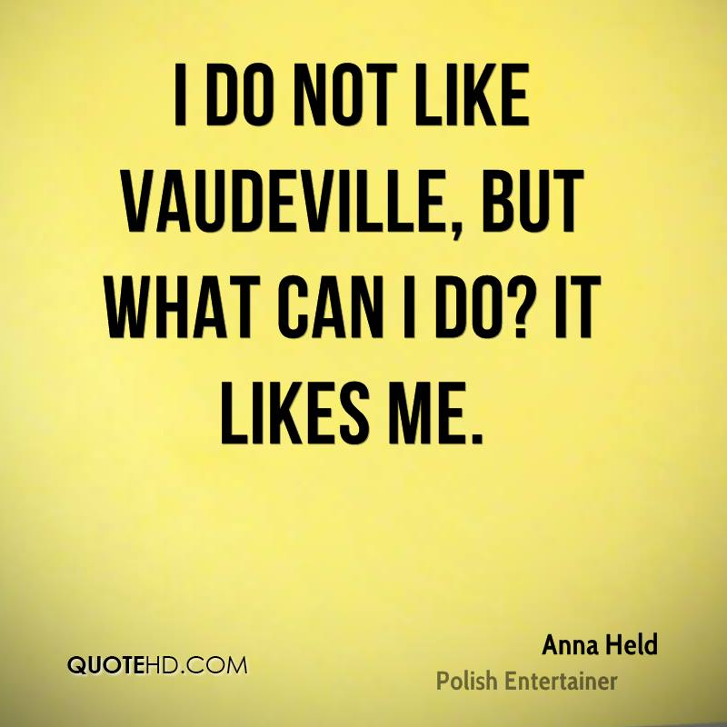 I do not like vaudeville, but what can I do? It likes me.