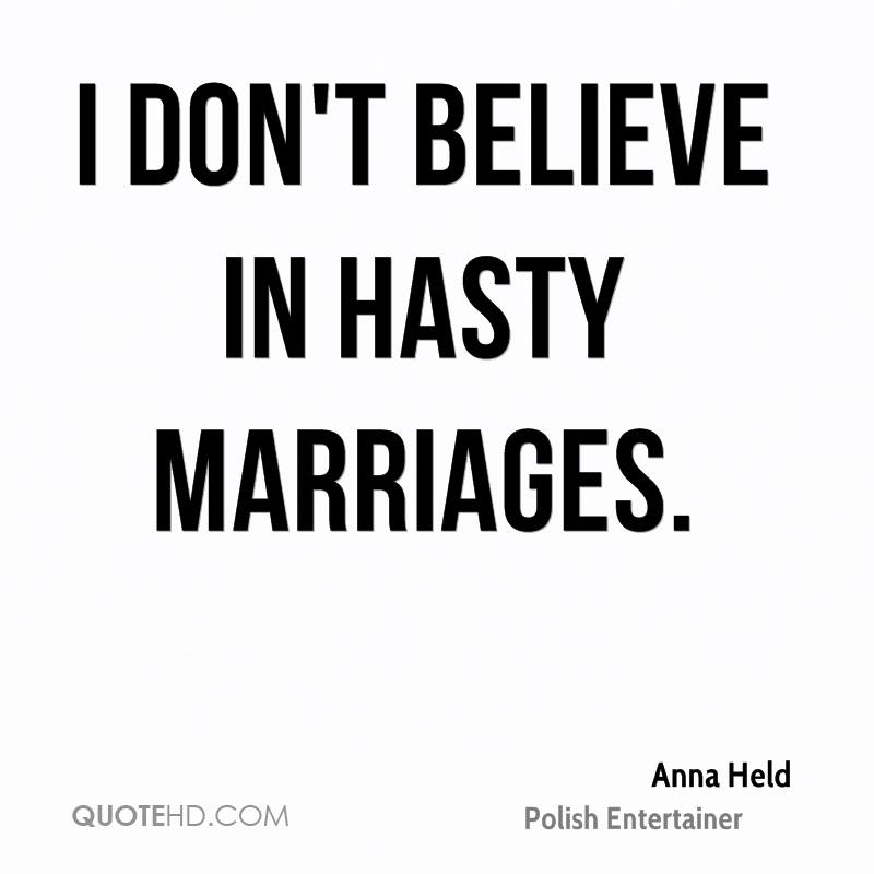 I don't believe in hasty marriages.