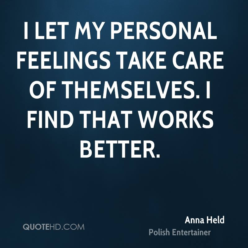 I let my personal feelings take care of themselves. I find that works better.