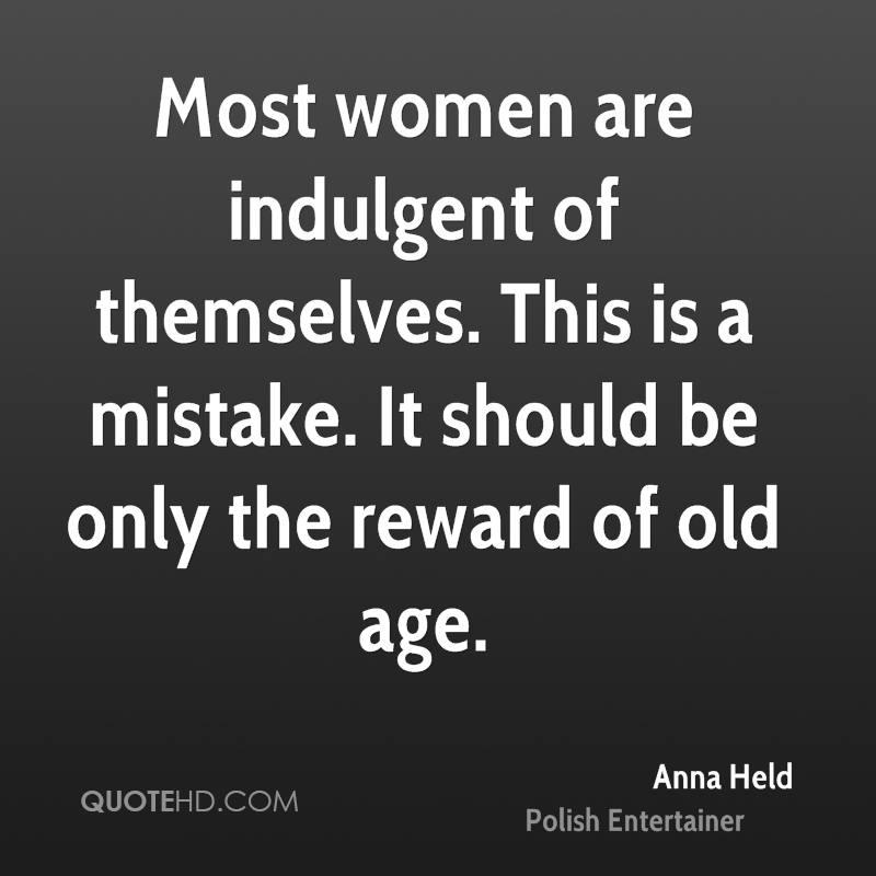 Most women are indulgent of themselves. This is a mistake. It should be only the reward of old age.