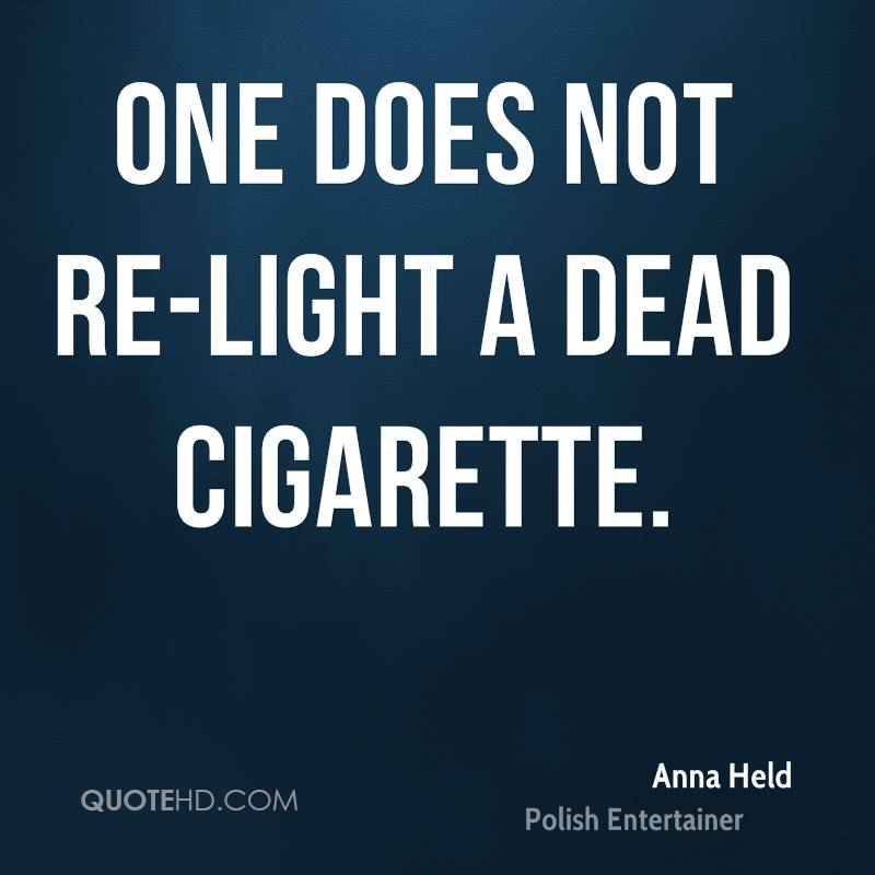 One does not re-light a dead cigarette.