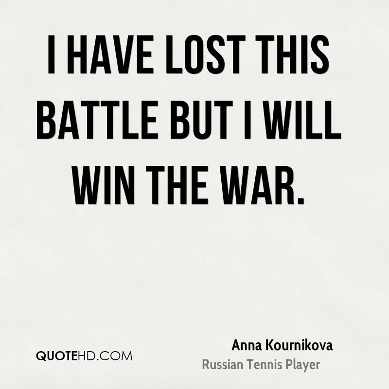I have lost this battle but I will win the war.