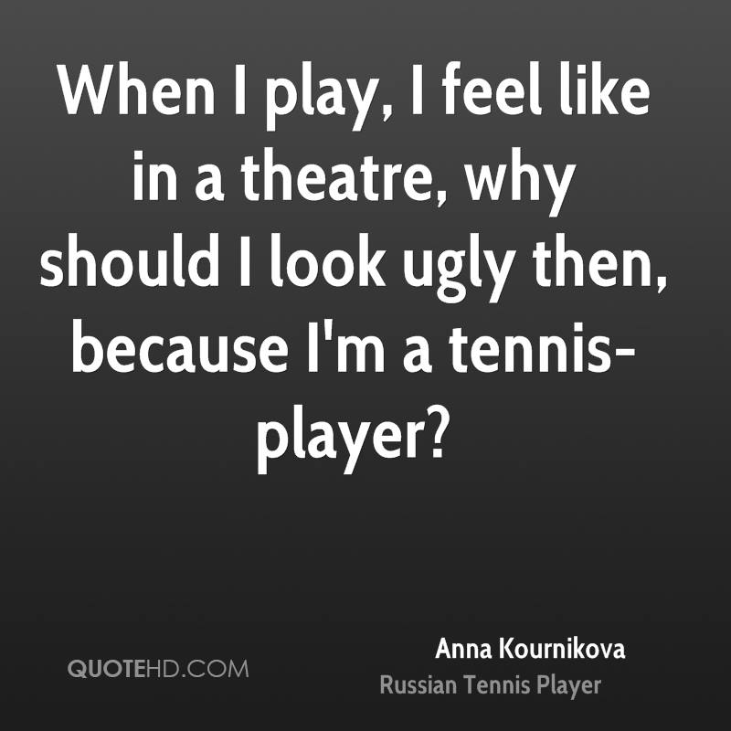 When I play, I feel like in a theatre, why should I look ugly then, because I'm a tennis-player?