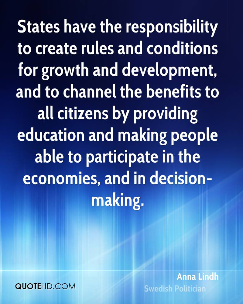 States have the responsibility to create rules and conditions for growth and development, and to channel the benefits to all citizens by providing education and making people able to participate in the economies, and in decision-making.