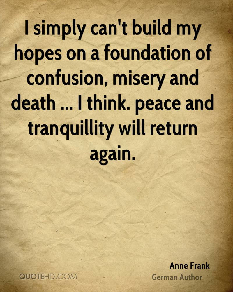 I simply can't build my hopes on a foundation of confusion, misery and death ... I think. peace and tranquillity will return again.