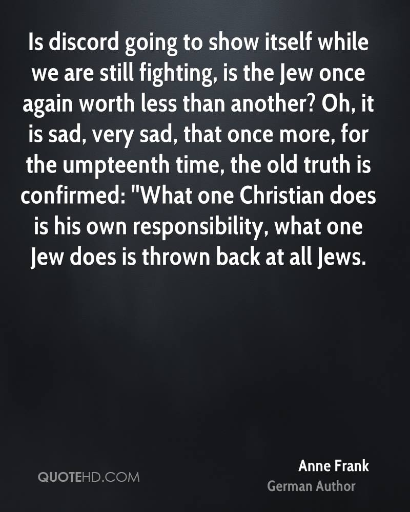 Is discord going to show itself while we are still fighting, is the Jew once again worth less than another? Oh, it is sad, very sad, that once more, for the umpteenth time, the old truth is confirmed: ''What one Christian does is his own responsibility, what one Jew does is thrown back at all Jews.