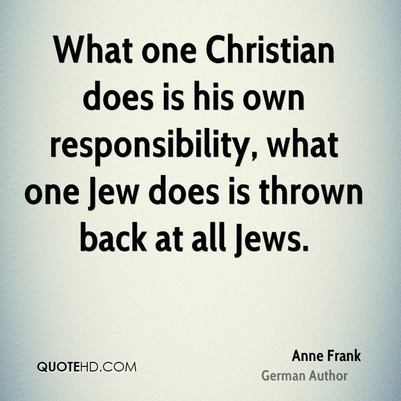 What one Christian does is his own responsibility, what one Jew does is thrown back at all Jews.