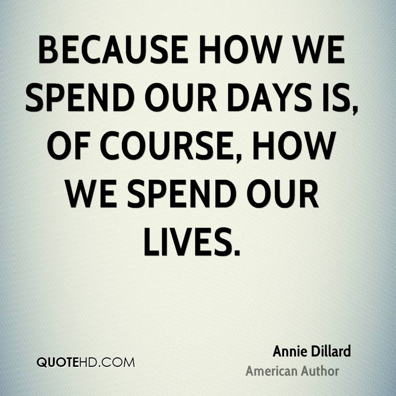 Because how we spend our days is, of course, how we spend our lives.