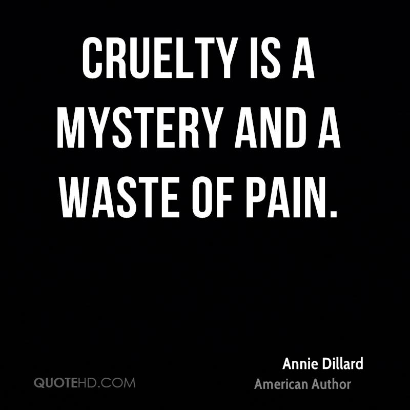 Cruelty is a mystery and a waste of pain.