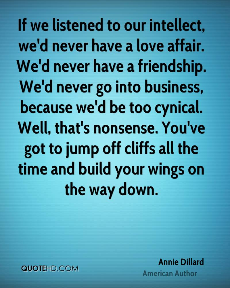 If we listened to our intellect, we'd never have a love affair. We'd never have a friendship. We'd never go into business, because we'd be too cynical. Well, that's nonsense. You've got to jump off cliffs all the time and build your wings on the way down.