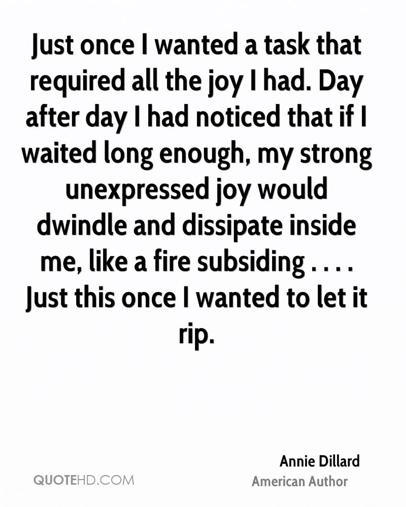 Just once I wanted a task that required all the joy I had. Day after day I had noticed that if I waited long enough, my strong unexpressed joy would dwindle and dissipate inside me, like a fire subsiding . . . . Just this once I wanted to let it rip.