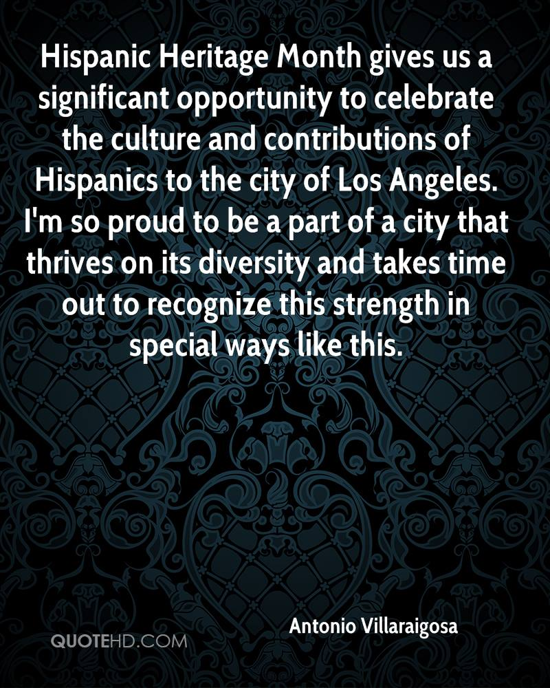 Hispanic Heritage Month gives us a significant opportunity to celebrate the culture and contributions of Hispanics to the city of Los Angeles. I'm so proud to be a part of a city that thrives on its diversity and takes time out to recognize this strength in special ways like this.