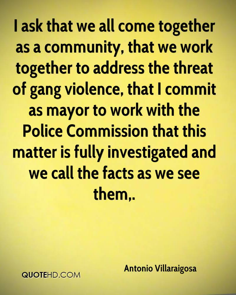 I ask that we all come together as a community, that we work together to address the threat of gang violence, that I commit as mayor to work with the Police Commission that this matter is fully investigated and we call the facts as we see them.