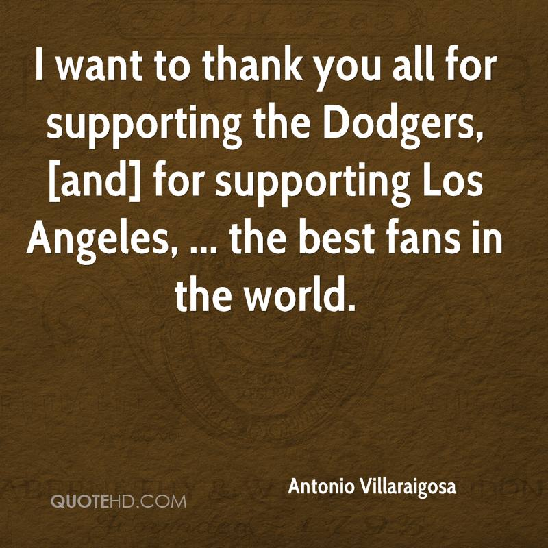 I want to thank you all for supporting the Dodgers, [and] for supporting Los Angeles, ... the best fans in the world.