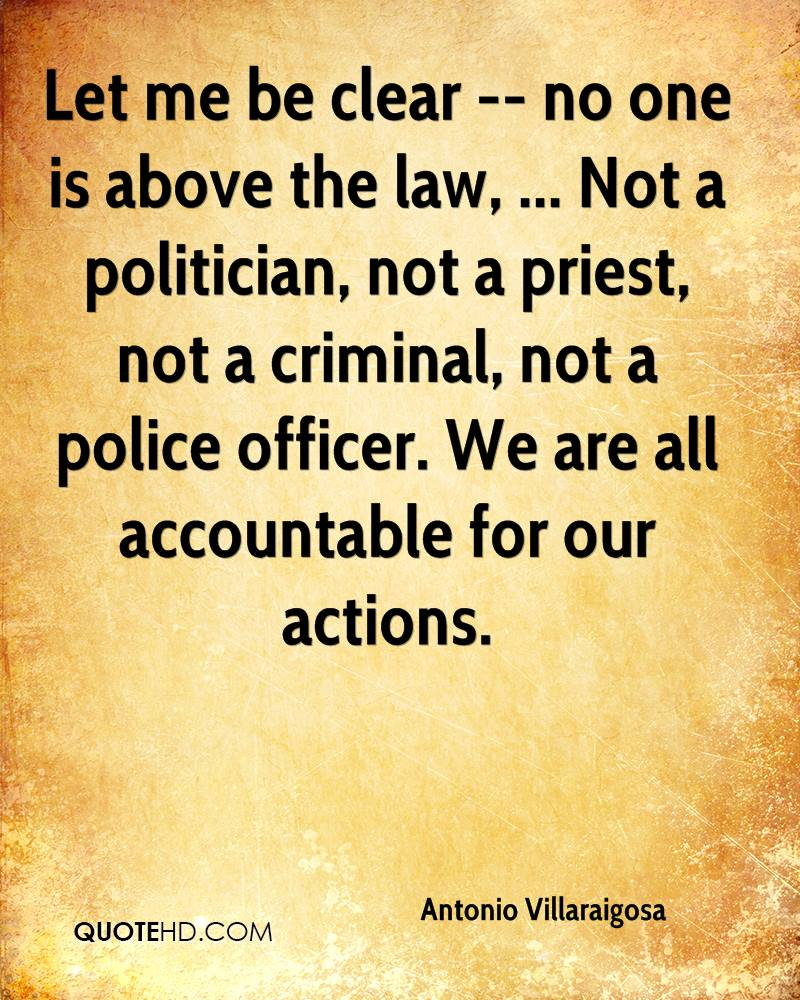 Let me be clear -- no one is above the law, ... Not a politician, not a priest, not a criminal, not a police officer. We are all accountable for our actions.