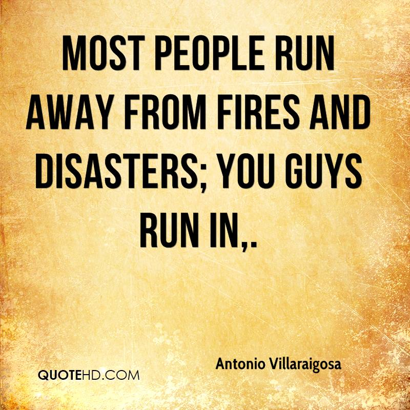Most people run away from fires and disasters; you guys run in.