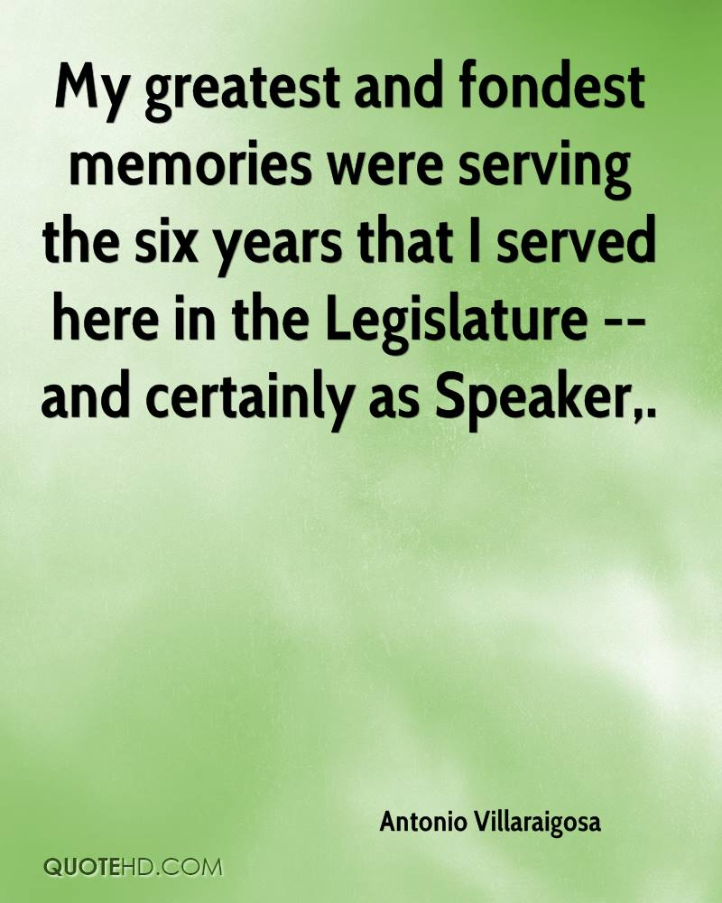 My greatest and fondest memories were serving the six years that I served here in the Legislature -- and certainly as Speaker.