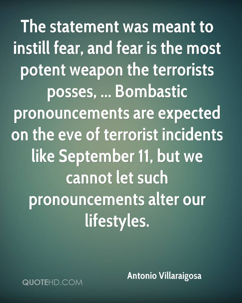 The statement was meant to instill fear, and fear is the most potent weapon the terrorists posses, ... Bombastic pronouncements are expected on the eve of terrorist incidents like September 11, but we cannot let such pronouncements alter our lifestyles.