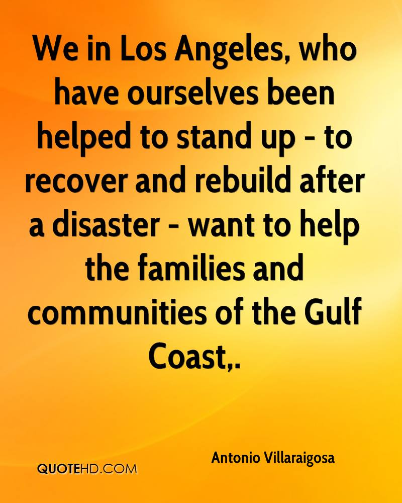 We in Los Angeles, who have ourselves been helped to stand up - to recover and rebuild after a disaster - want to help the families and communities of the Gulf Coast.