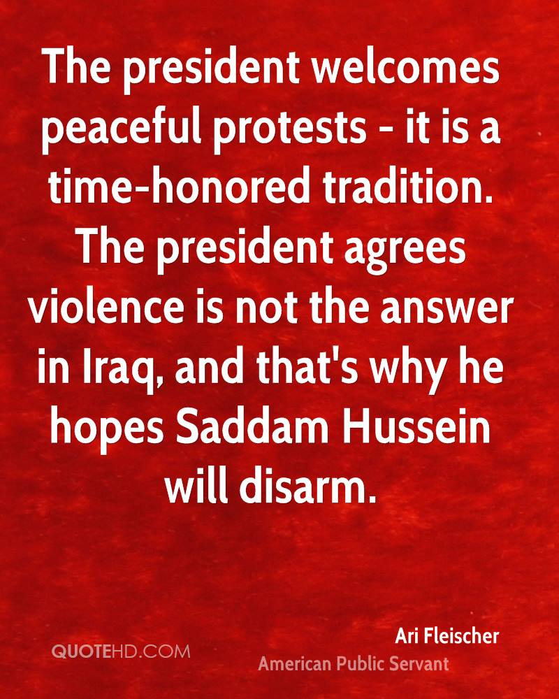 The president welcomes peaceful protests - it is a time-honored tradition. The president agrees violence is not the answer in Iraq, and that's why he hopes Saddam Hussein will disarm.