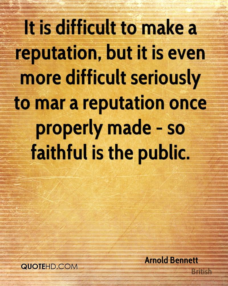 It is difficult to make a reputation, but it is even more difficult seriously to mar a reputation once properly made - so faithful is the public.