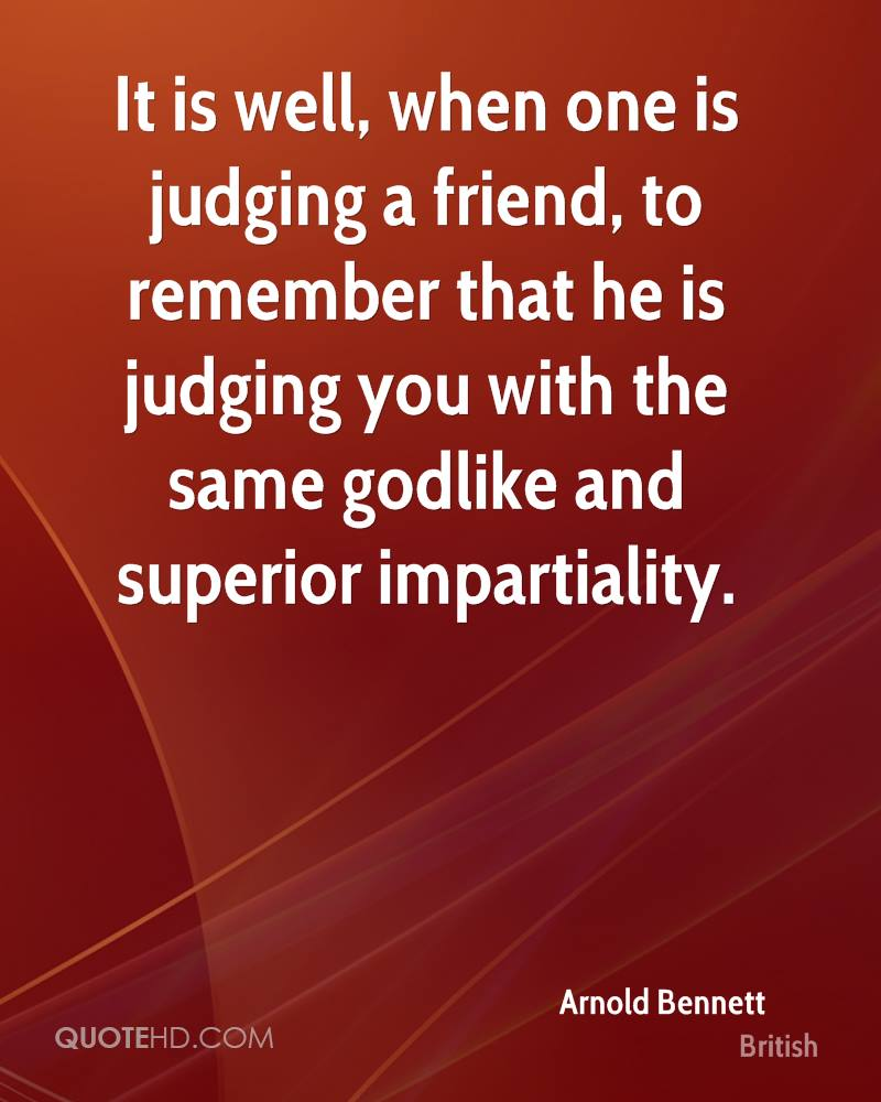 It is well, when one is judging a friend, to remember that he is judging you with the same godlike and superior impartiality.