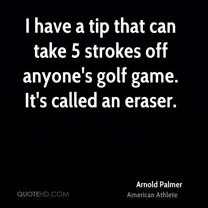 I have a tip that can take 5 strokes off anyone's golf game. It's called an eraser.