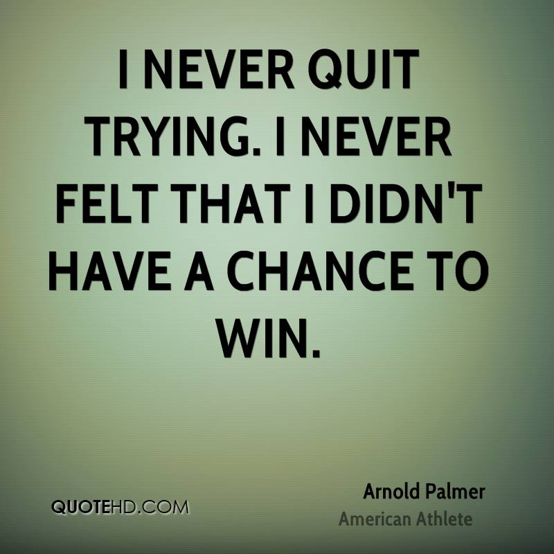 I never quit trying. I never felt that I didn't have a chance to win.