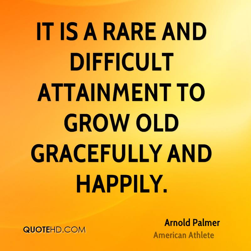It is a rare and difficult attainment to grow old gracefully and happily.