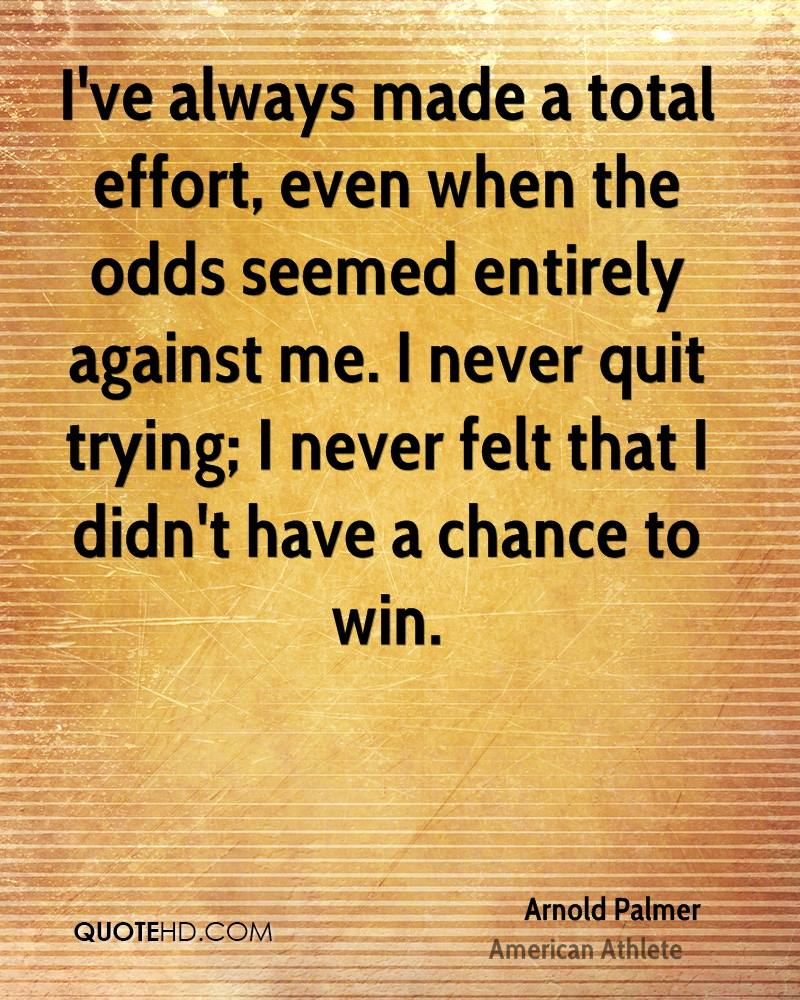 I've always made a total effort, even when the odds seemed entirely against me. I never quit trying; I never felt that I didn't have a chance to win.