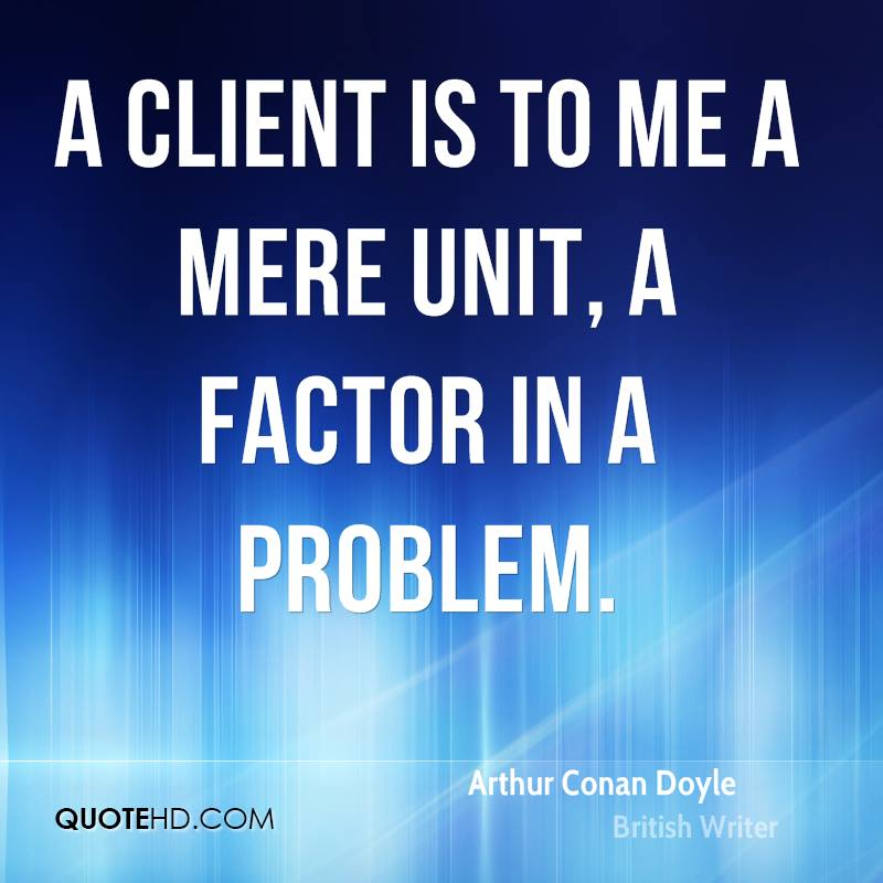 A client is to me a mere unit, a factor in a problem.