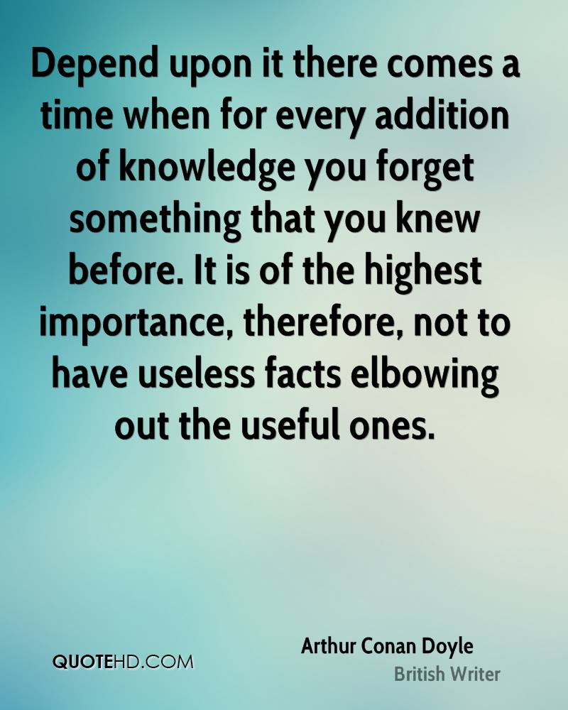 Depend upon it there comes a time when for every addition of knowledge you forget something that you knew before. It is of the highest importance, therefore, not to have useless facts elbowing out the useful ones.