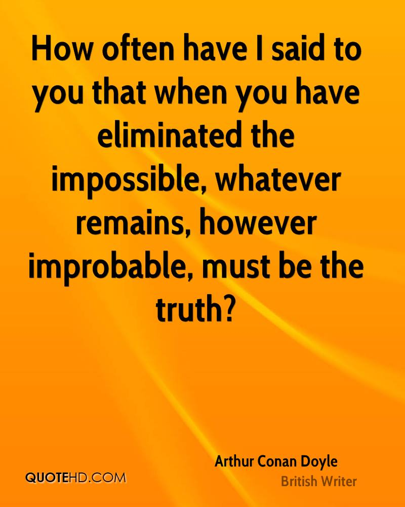 How often have I said to you that when you have eliminated the impossible, whatever remains, however improbable, must be the truth?
