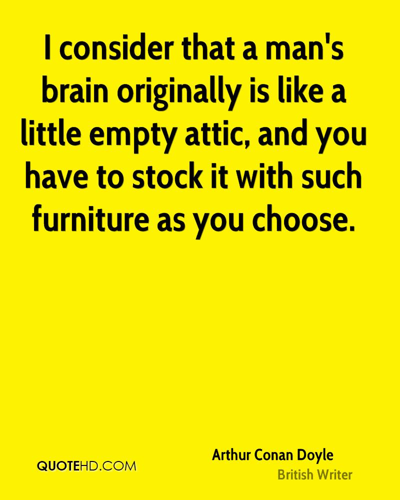 I consider that a man's brain originally is like a little empty attic, and you have to stock it with such furniture as you choose.