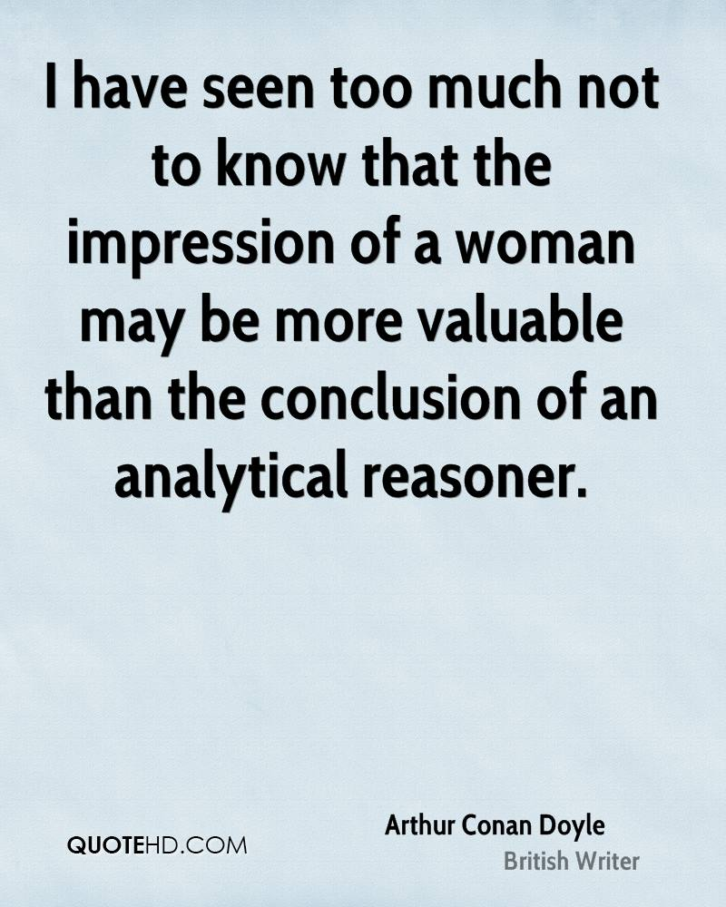 I have seen too much not to know that the impression of a woman may be more valuable than the conclusion of an analytical reasoner.