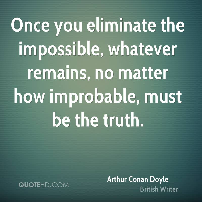 Once you eliminate the impossible, whatever remains, no matter how improbable, must be the truth.