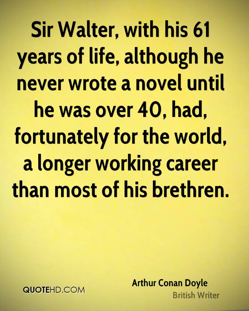 Sir Walter, with his 61 years of life, although he never wrote a novel until he was over 40, had, fortunately for the world, a longer working career than most of his brethren.