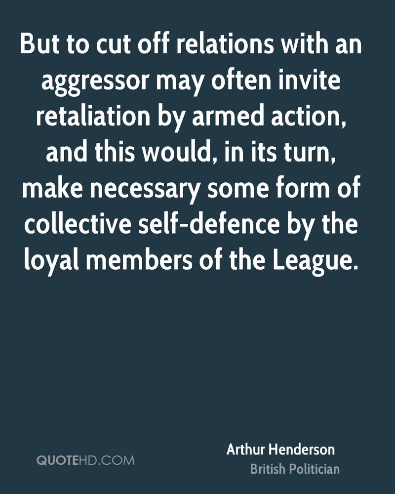 But to cut off relations with an aggressor may often invite retaliation by armed action, and this would, in its turn, make necessary some form of collective self-defence by the loyal members of the League.