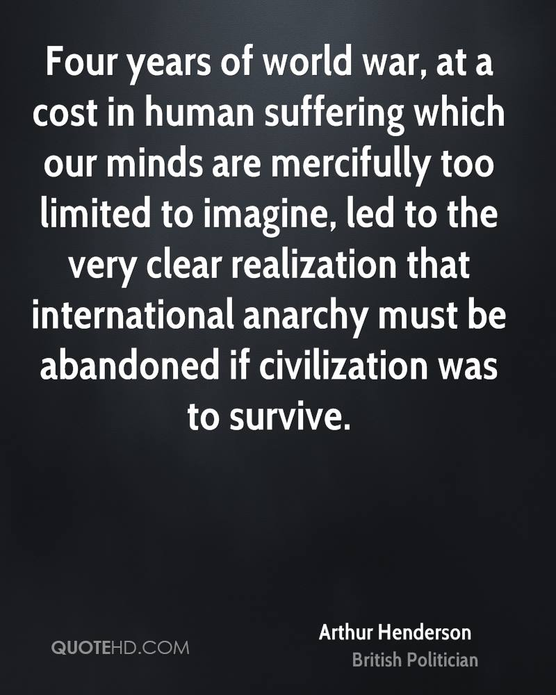 Four years of world war, at a cost in human suffering which our minds are mercifully too limited to imagine, led to the very clear realization that international anarchy must be abandoned if civilization was to survive.