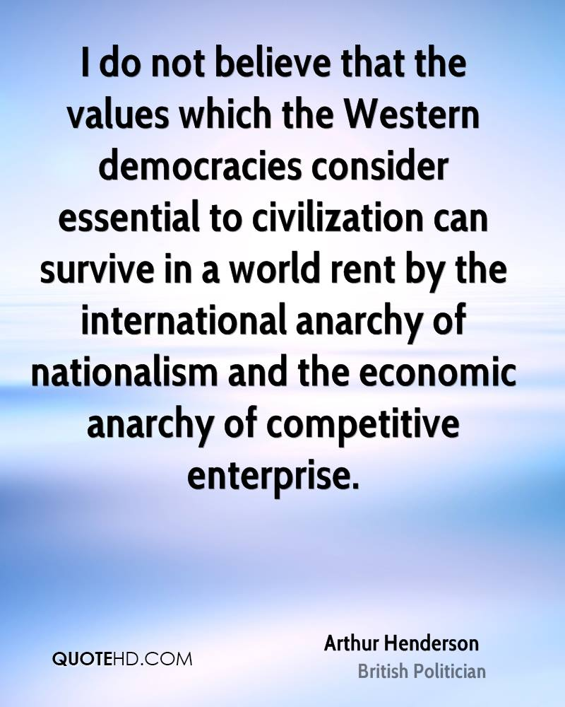 I do not believe that the values which the Western democracies consider essential to civilization can survive in a world rent by the international anarchy of nationalism and the economic anarchy of competitive enterprise.