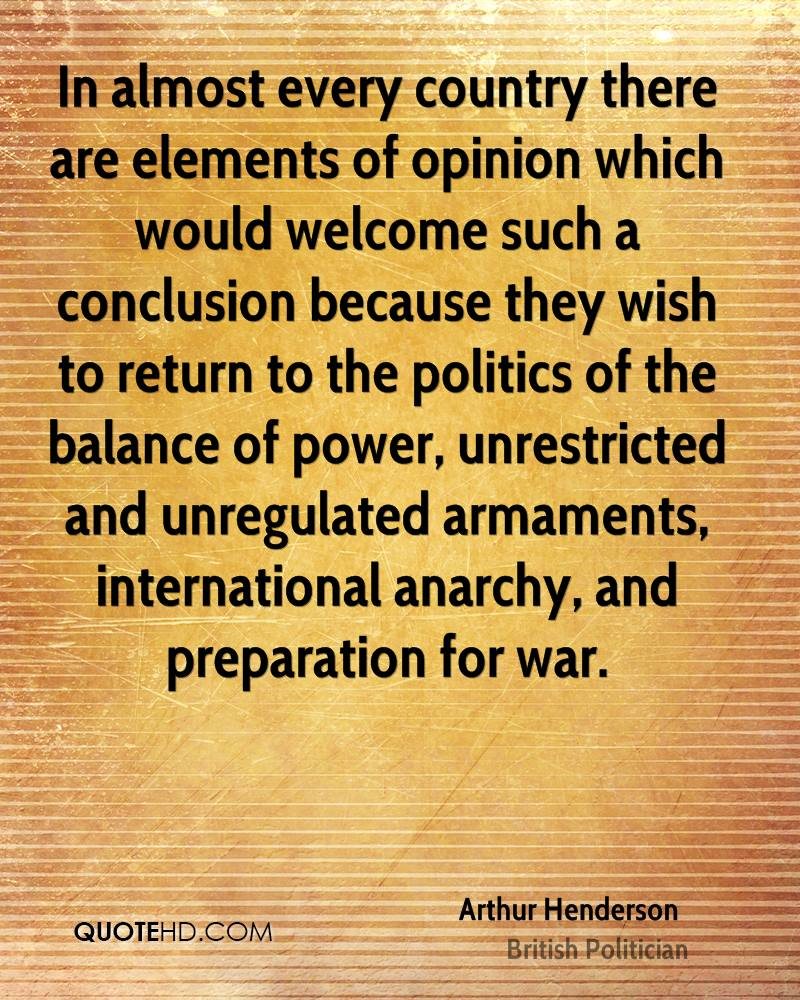 In almost every country there are elements of opinion which would welcome such a conclusion because they wish to return to the politics of the balance of power, unrestricted and unregulated armaments, international anarchy, and preparation for war.