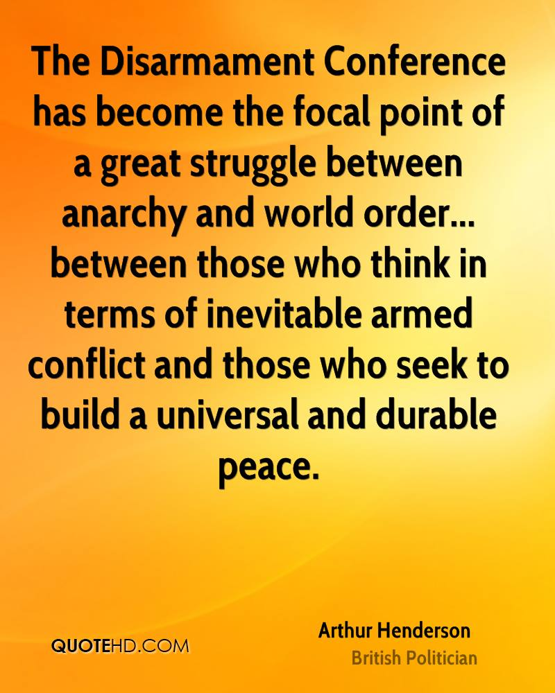 The Disarmament Conference has become the focal point of a great struggle between anarchy and world order... between those who think in terms of inevitable armed conflict and those who seek to build a universal and durable peace.