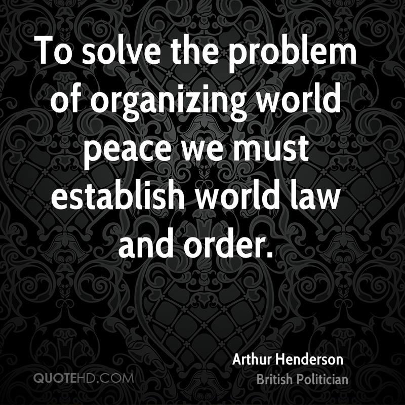 To solve the problem of organizing world peace we must establish world law and order.