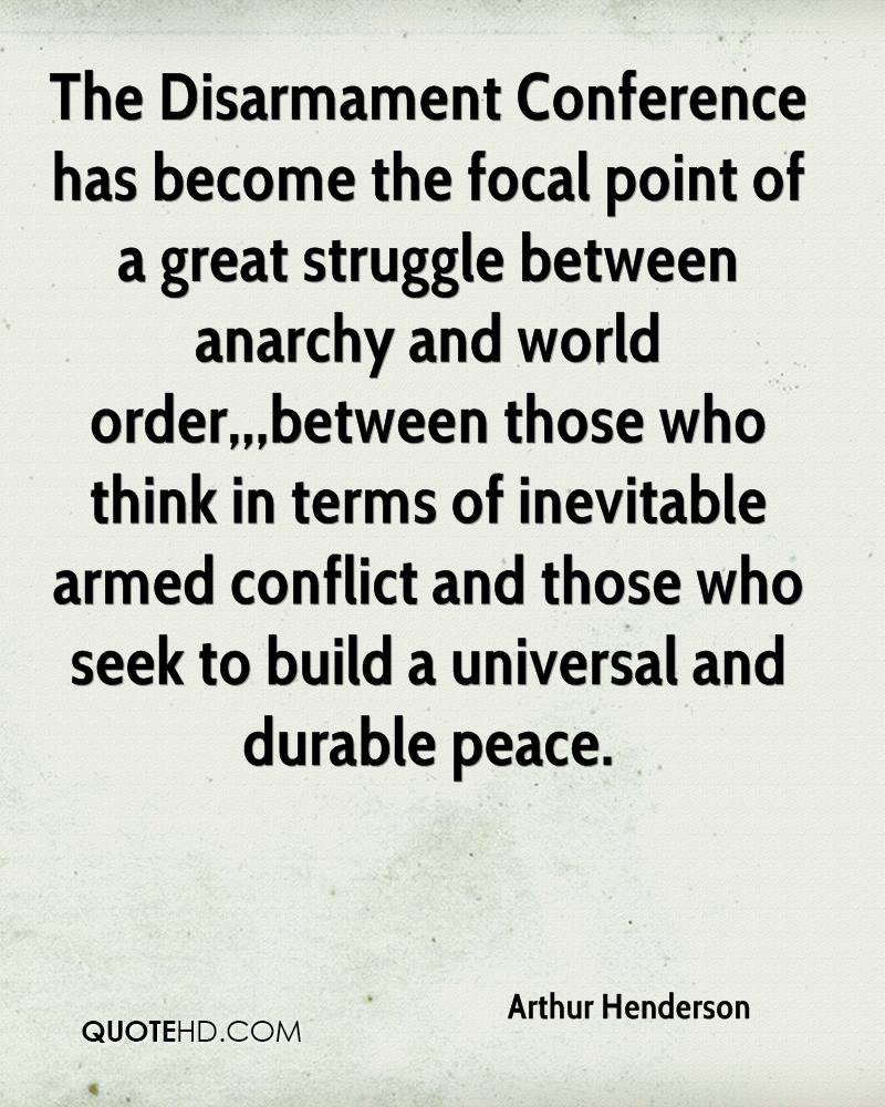 The Disarmament Conference has become the focal point of a great struggle between anarchy and world order,,,between those who think in terms of inevitable armed conflict and those who seek to build a universal and durable peace.