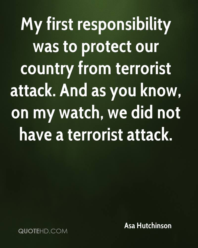 My first responsibility was to protect our country from terrorist attack. And as you know, on my watch, we did not have a terrorist attack.
